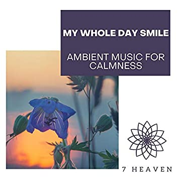 My Whole Day Smile - Ambient Music For Calmness
