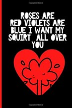 Valentines Day Gifts For Him - Roses are Red Violets Are Blue: Squirt All Over You Rude Naughty Valentine's, Anniversary Notebook For Him - Funny ... (Unique Alternative to a Greeting Card)