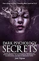 Dark Psychology Secrets: How to Master the Art of Persuasion, Mind Control and NLP. Learn the mysteries of Emotional Influence on human behavior, the most powerful techniques of manipulation and How to Influence people