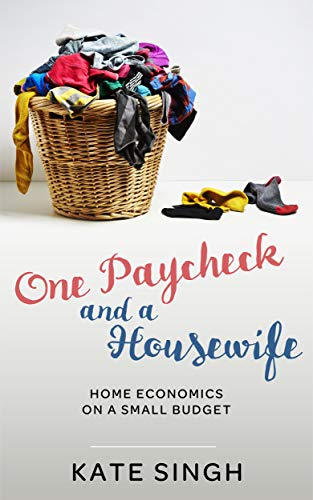 One Paycheck and A Housewife: Home economics on a small budget by [Kate Singh]