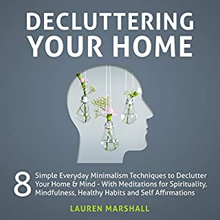 Decluttering Your Home: 8 Simple Everyday Minimalism Techniques to Declutter Your Home & Mind     With Meditations for Spirituality, Mindfulness, Healthy Habits and Self Affirmations              By:                                                                                                                                 Lauren Marshall                               Narrated by:                                                                                                                                 Angela Taylor                      Length: 1 hr and 8 mins     1 rating     Overall 5.0
