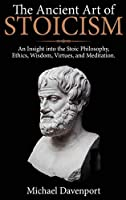 The Ancient Art of Stoicism: An Insight into the Stoic Philosophy, Ethics, Wisdom, Virtues, and Meditation