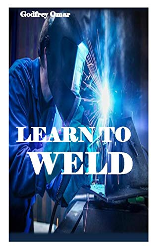 LEARN TO WELD: Everything you need to know to weld, cut, and shape metal perfectly