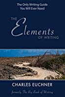 The Elements of Writing: The Only Writing Guide You Will Ever Need (The Elemental Way)