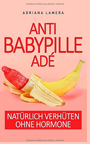 Anti Baby Pille adé - Natürlich verhüten ohne Hormone: Natürlich verhüten ohne Hormone