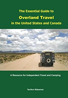 The Essential Guide to Overland Travel in the United States and Canada: A Resource for Independent Travel and Camping
