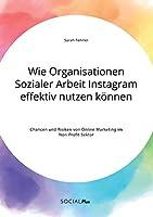 Wie Organisationen Sozialer Arbeit Instagram effektiv nutzen koennen. Chancen und Risiken von Online Marketing im Non-Profit-Sektor