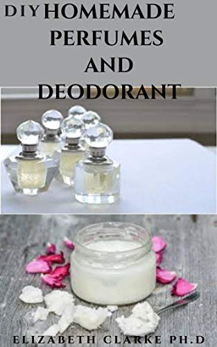 DIY HOMEMADE PERFUMES AND DEODARANT: Step By Step Guide With A Detailed Instruction On Making Perfumes And Deodorant : Everything You Need To Know