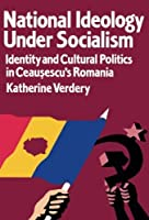 National Ideology Under Socialism: Identity and Cultural Politics in Ceausescu's Romania (Society and Culture in East-Central Europe) by Katherine Verdery(1995-09-14)