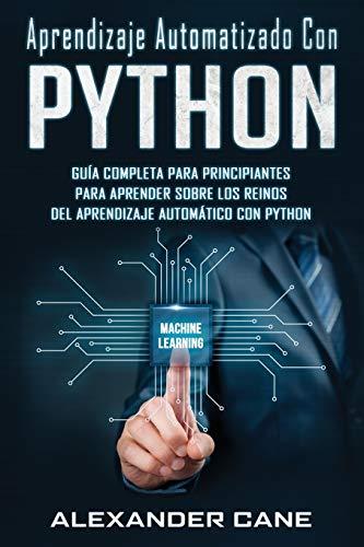 APRENDIZAJE AUTOMATIZADO CON PYTHON: Guía completa para principiantes para aprender sobre los reinos del aprendizaje automático con Python(Libro En ... Learning with Python Spanish Book): 1