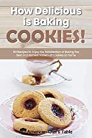 How Delicious Is Baking Cookies!: 50 Recipes to Enjoy the Satisfaction of Baking the Best and Richest Variety of Cookies at Home