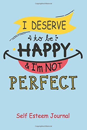 Self Esteem Journal : I Deserve To Be Happy and Im Not Perfect!: Improve Your Self Esteem With This One Sentence Journal (Self Esteem Journals) (Volume 2)