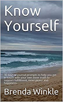 Know Yourself: 30 days of journal prompts to help you get in touch with your own inner truth to support fulfillment, inner peace and happiness. by [Brenda Winkle]