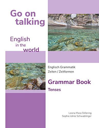 Go on talking English in the world - Englisch Grammatik - Zeiten / Zeitformen: Grammar Book - Tenses (German Edition)