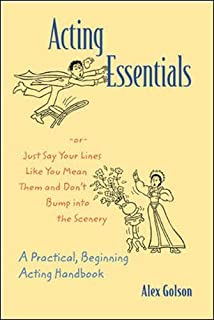 Acting Essentials -or- Just Say Your Lines Like You Mean Them and Don't Bump into the Scenery: A Practical, Beginning Acting Handbook
