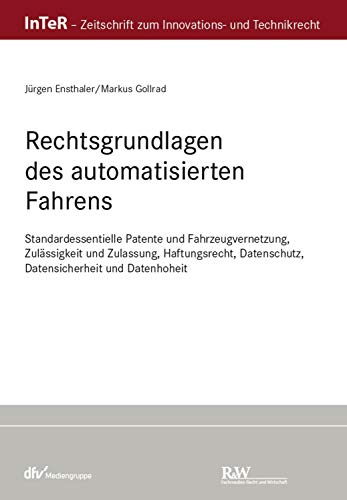 Rechtsgrundlagen des automatisierten Fahrens: Standardessientielle Patente und Fahrzeugvernetzung, Zulässigkeit und Zulassung, Haftungsrecht, Datenschutz, ... und Datenhoheit (InTeR-Schriftenreihe)