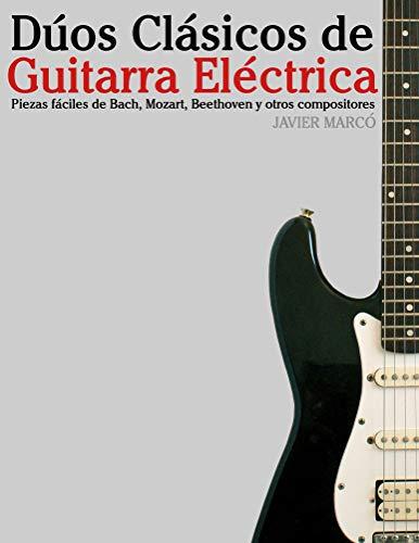 Dúos Clásicos de Guitarra Eléctrica: Piezas fáciles de Bach, Mozart, Beethoven y otros compositores (en Partitura y Tablatura)