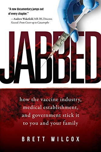 Jabbed: How the Vaccine Industry, Medical Establishment, and Government Stick It to You and Your Family by [Brett Wilcox]