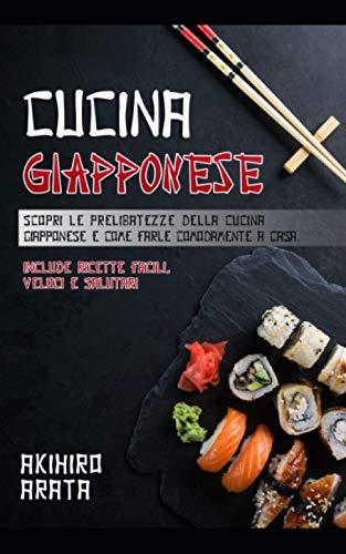 CUCINA GIAPPONESE: Scopri le prelibatezze della cucina giapponese e come prepararle facilmente. Include ricette semplici e salutari.