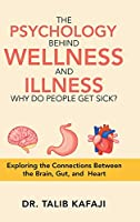 The Psychology Behind Wellness and Illness Why Do People Get Sick?: Exploring the Connections Between the Brain, Gut, and Heart