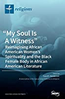 My Soul Is A Witness: Reimagining African American Women's Spirituality and the Black Female Body in African American Literature