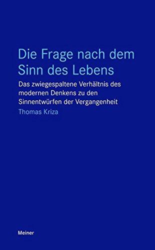 Die Frage nach dem Sinn des Lebens: Das zwiegespaltene Verhältnis des modernen Denkens zu den Sinnentwürfen der Vergangenheit (Blaue Reihe)