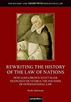 Rewriting the History of the Law of Nations: How James Brown Scott Made Francisco De Vitoria the Founder of International Law (History and Theory of International Law)