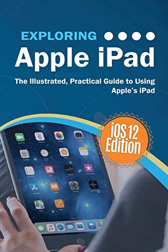Exploring Apple iPad iOS 12 Edition: The Illustrated, Practical Guide to Using iPad