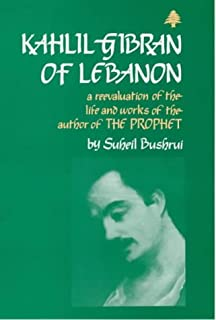 """Kahlil Gibran of Lebanon: A Re-evaluation of the Life and Works of the Author of """"The Prophet"""""""