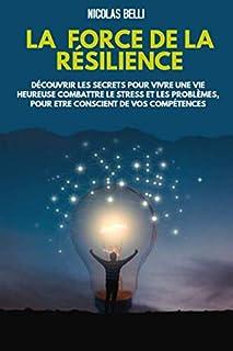 La Force De La RÉSILIENCE; dècouvrir les secrets pour vivre une vie heureuse combattre le stress et les problèmes, pour et...