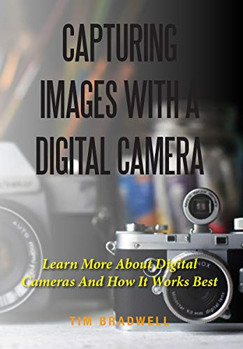 Capturing Images With A Digital Camera: Learn More About Digital Cameras And How It Works Best