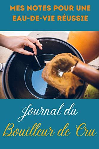 Journal du Bouilleur de Cru: Mes Notes pour une Eau-De-Vie Réussie   6x9 pouces, 100 pages numérotées   Cadeau pour Bouilleur de Cru ou Distillateur
