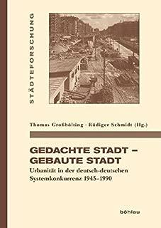 Gedachte Stadt - Gebaute Stadt: Urbanitat in Der Deutsch-Deutschen Systemkonkurrenz 1945-1990 (Stadteforschung. Reihe A: Darstellungen) (German Edition)
