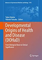 Developmental Origins of Health and Disease (DOHaD): From Biological Basis to Clinical Significance (Advances in Experimental Medicine and Biology (1012))