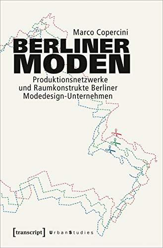 Berliner Moden: Produktionsnetzwerke und Raumkonstrukte Berliner Modedesign-Unternehmen (Urban Studies)