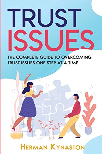 Trust Issues: The Complete Guide to Overcoming Trust Issues One Step at a Time (Herman Kynaston)