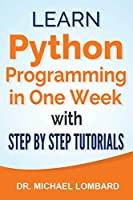 Python: Learn Python Programming in One Week with Step-by-Step Tutorials: Learn Python Programming in One Week with Step-by-Step Tutorials