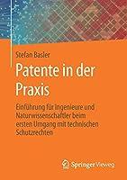 Patente in der Praxis: Einfuehrung fuer Ingenieure und Naturwissenschaftler beim ersten Umgang mit technischen Schutzrechten