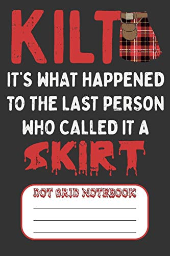 Kilt It's What Happened To The Last Person Who Called It A Skirt - Dot Grid Notebook: Blank Journal With Dotted Grid Paper - Scottish Humor
