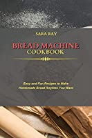 Bread Machine Cookbook: Easy and Fun Recipes to Make Homemade Bread Anytime You Want