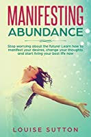 Manifesting Abundance: Stop worrying about the future! Learn how to manifest your desires, change your thoughts and start living your best life now