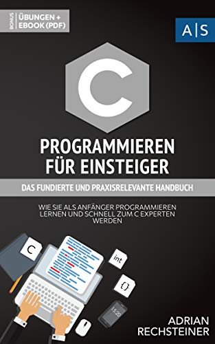 C Programmieren für Einsteiger: das fundierte und praxisrelevante Handbuch. Wie Sie als Anfänger Programmieren lernen und schnell zum C Experten werden. ... lernen: vom Einsteiger zum Profi)