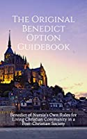 The Original Benedict Option Guidebook: Benedict of Nursia's Own Rules for Living Christian Community in a Post-Christian Society (Resources for the Benedict Option)