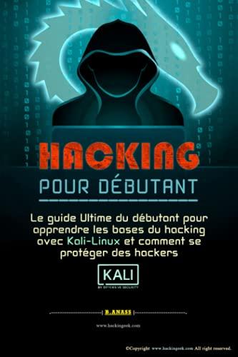 HACKING POUR DÉBUTANT: le guide ultime du débutant pour apprendre les bases du hacking avec Kali Linux et comment se protéger des hackers