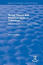 Social Theory and Psychoanalysis in Transition: Self and Society from Freud to Kristeva (Routledge Revivals: Anthony Elliott: Early Works in Social Theory)