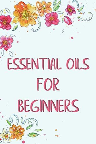 Essential Oils for Beginners: Aromatherapy and Essential Oil Handbook, Organize, Create Your Own Recipes, List Your Favorite Blends Planner & Journal