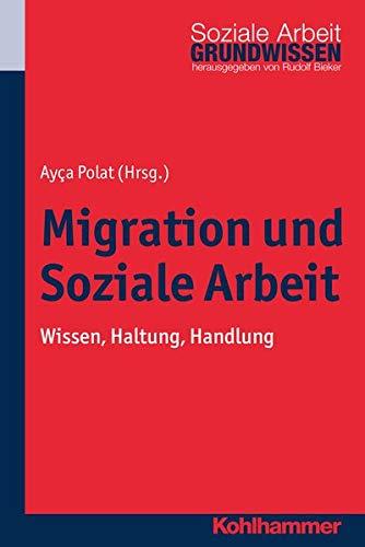 Migration und Soziale Arbeit: Wissen, Haltung, Handlung (Grundwissen Soziale Arbeit, Band 14)