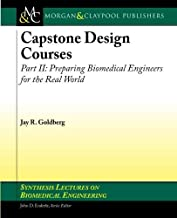 Capstone Design Courses II: Preparing Biomedical Engineers for the Real World (Synthesis Lectures on Biomedical Engineering)