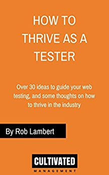 How to thrive as a Web Tester: Thoughts on how to thrive as a Software Tester and over 30 ideas to guide your web testing by [Rob Lambert]
