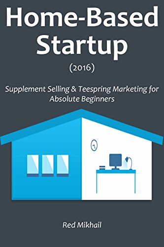 HOME-BASED STARTUP (2016): Supplement Selling & Teespring Marketing for Absolute Beginners (English Edition)
